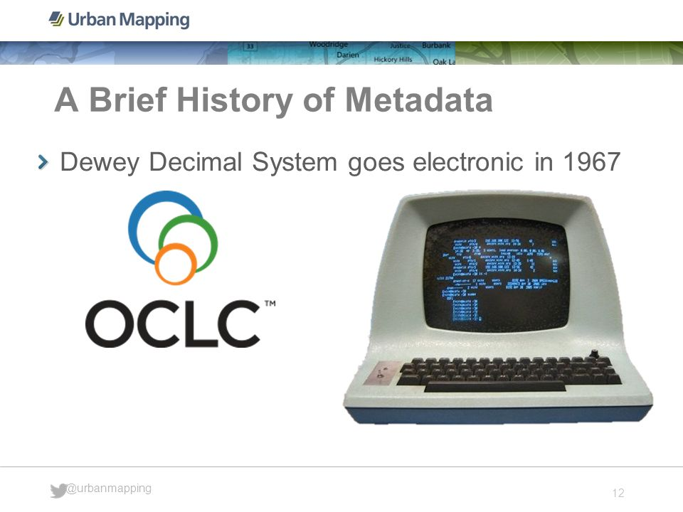 12 @urbanmapping A Brief History of Metadata Dewey Decimal System goes electronic in 1967