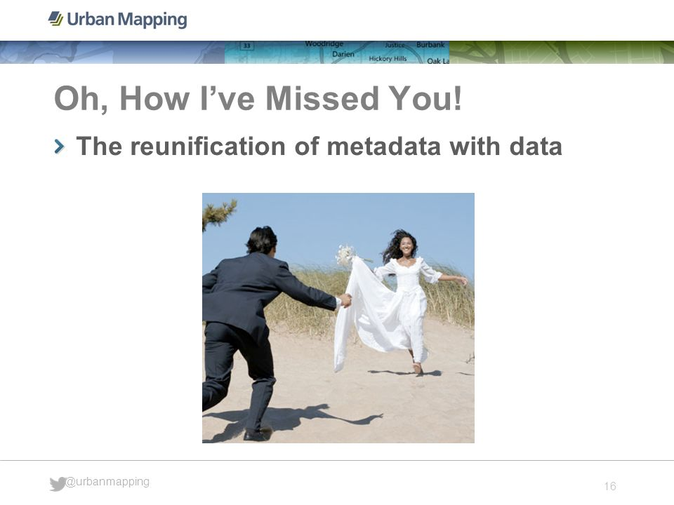 16 @urbanmapping Oh, How Ive Missed You! The reunification of metadata with data