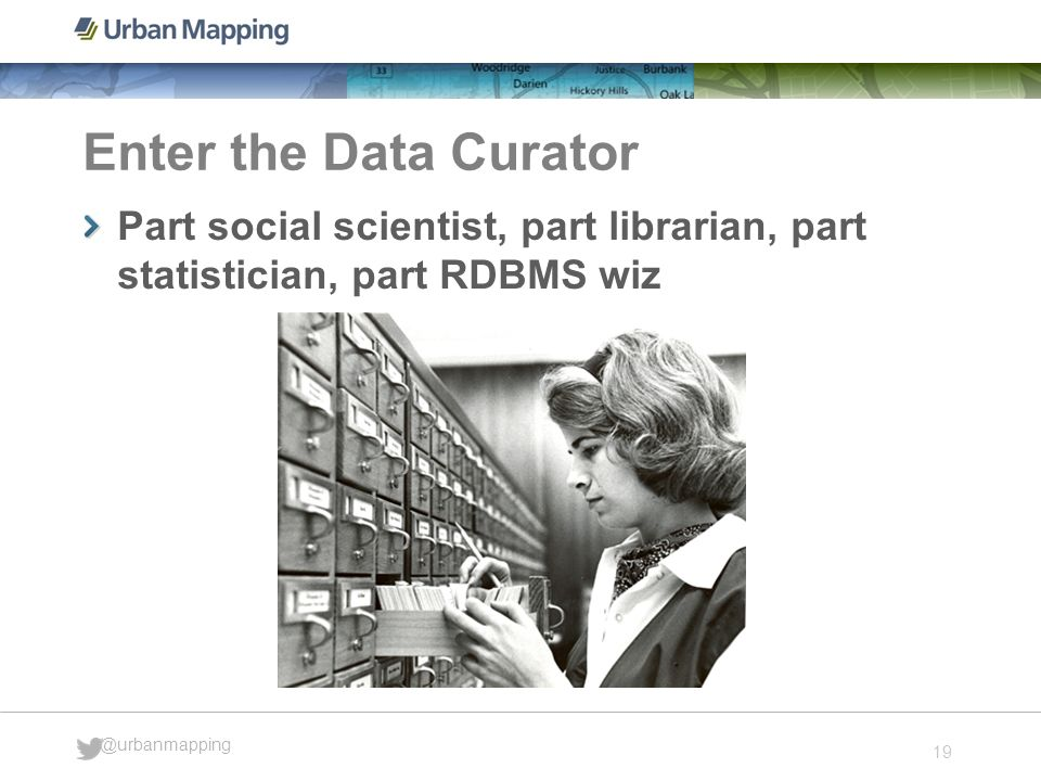 19 @urbanmapping Enter the Data Curator Part social scientist, part librarian, part statistician, part RDBMS wiz