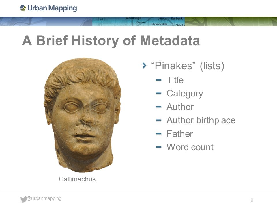 8 @urbanmapping A Brief History of Metadata Pinakes (lists) Title Category Author Author birthplace Father Word count Callimachus