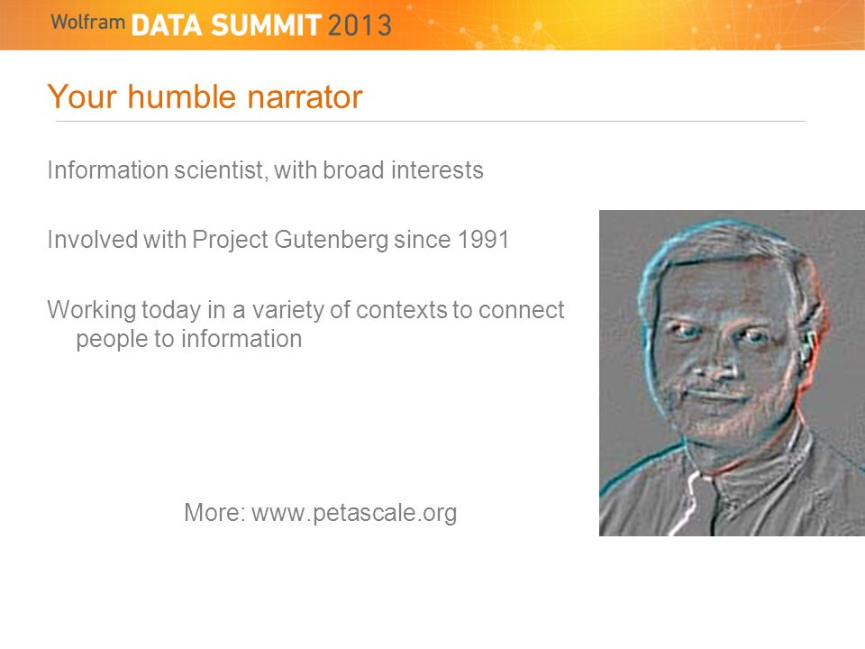 Your humble narrator Information scientist, with broad interests Involved with Project Gutenberg since 1991 Working today in a variety of contexts to connect people to information More: