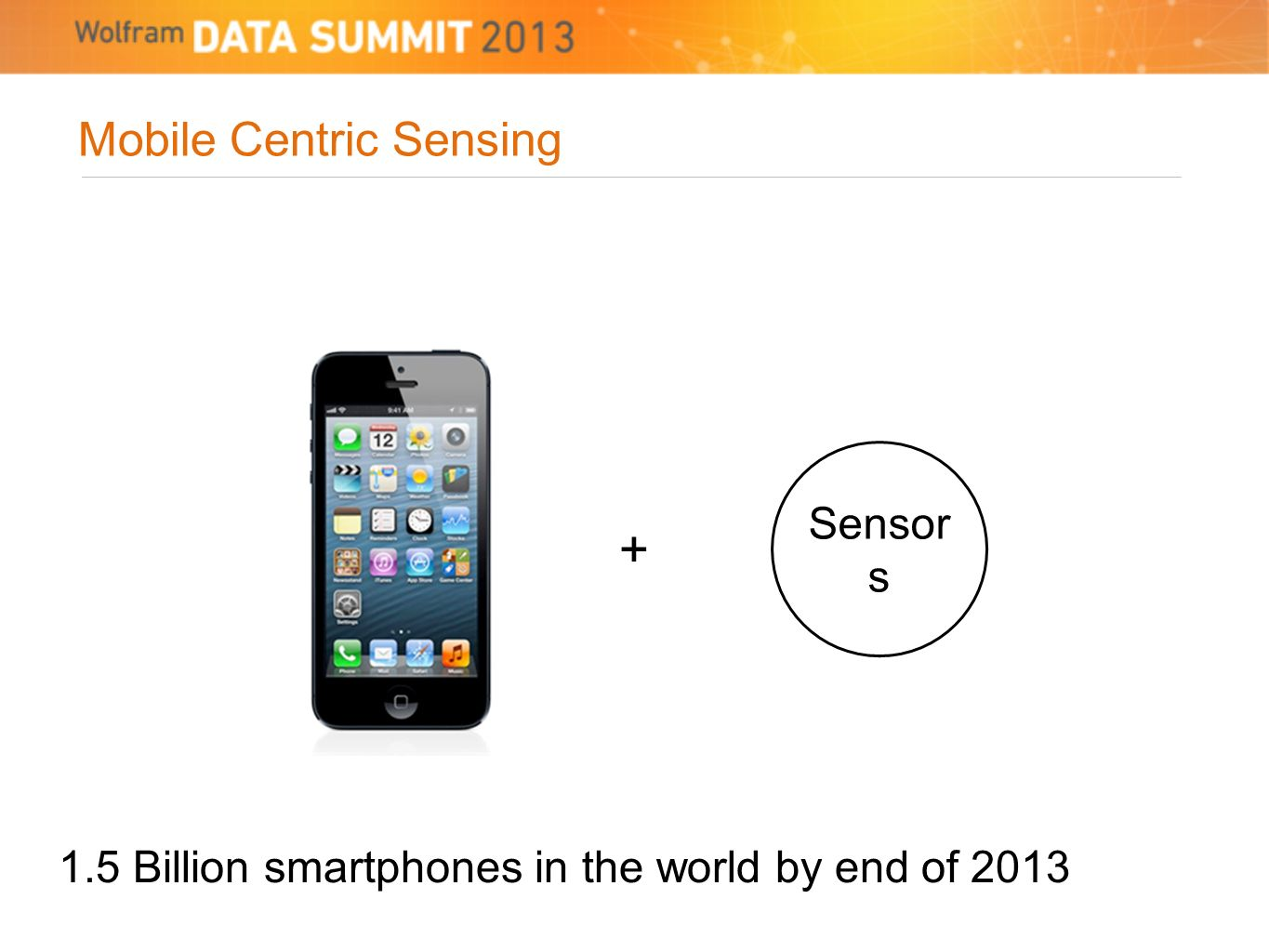 Mobile Centric Sensing Sensor s + 1.5 Billion smartphones in the world by end of 2013