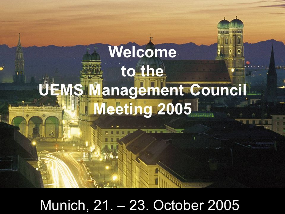Munich, 21. – 23. October 2005 Welcome to the UEMS Management Council Meeting 2005