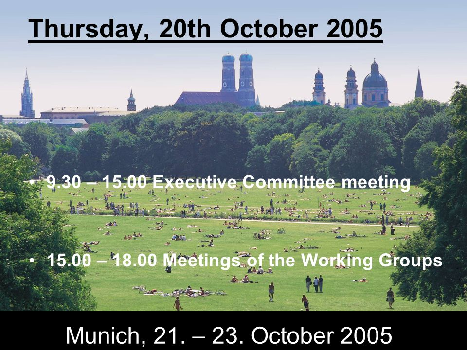 Munich, 21. – 23. October 2005 Thursday, 20th October 2005 9.30 – 15.00 Executive Committee meeting 15.00 – 18.00 Meetings of the Working Groups