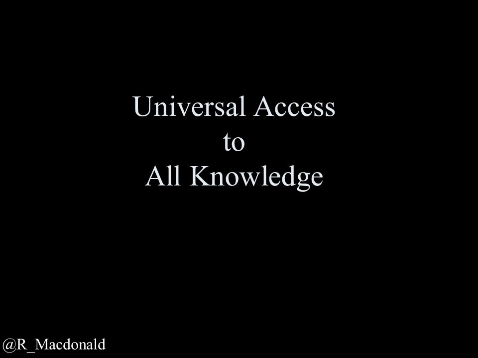Universal Access to All Knowledge @R_Macdonald