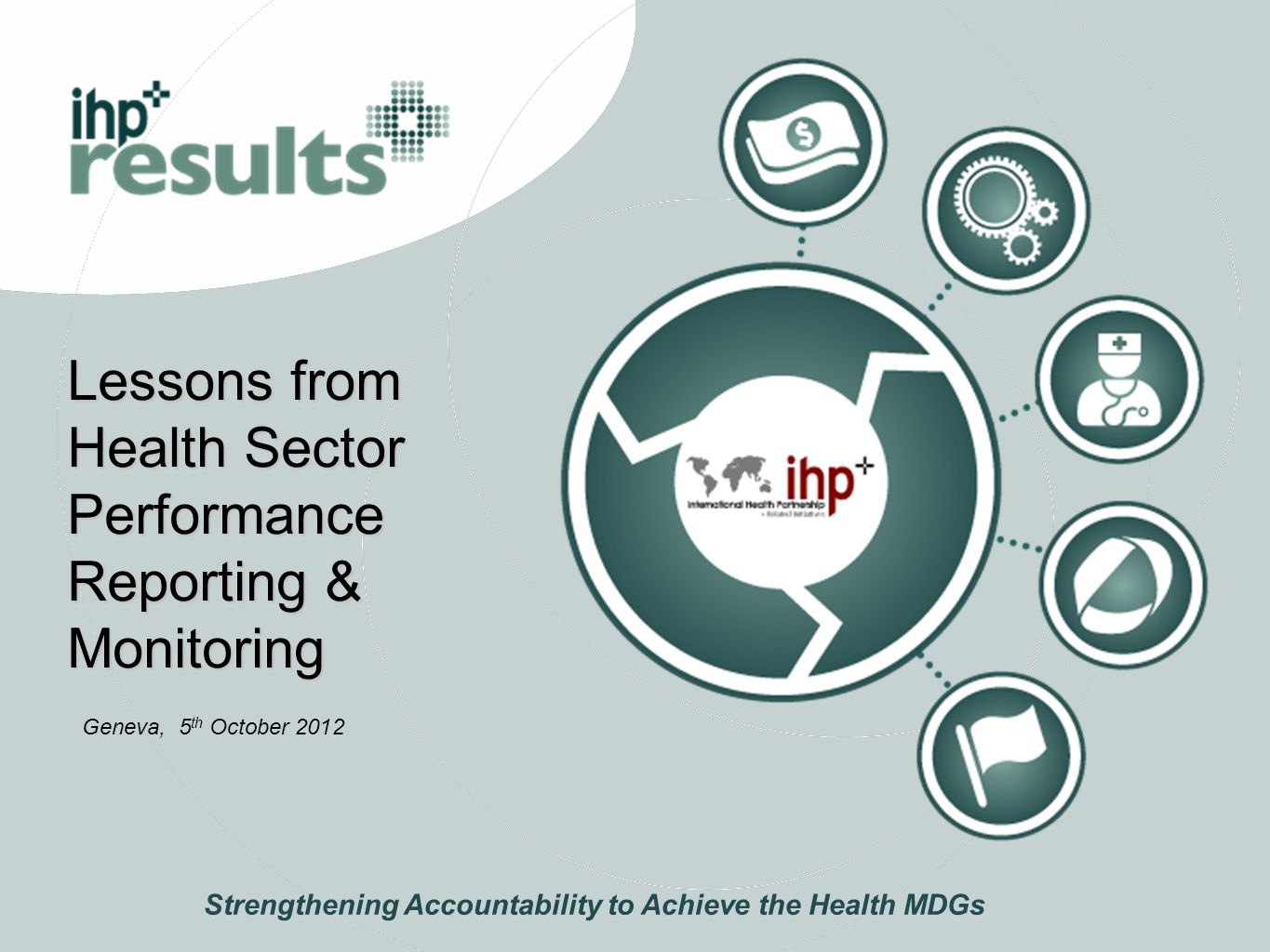 Lessons from Health Sector Performance Reporting & Monitoring Strengthening Accountability to Achieve the Health MDGs Geneva, 5 th October 2012