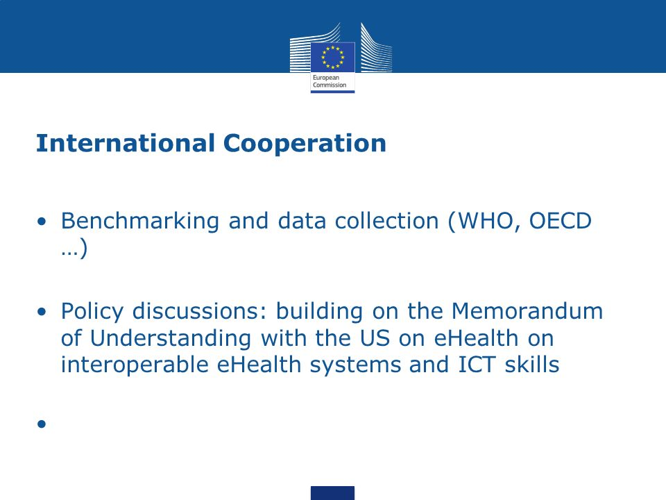 International Cooperation Benchmarking and data collection (WHO, OECD …) Policy discussions: building on the Memorandum of Understanding with the US on eHealth on interoperable eHealth systems and ICT skills