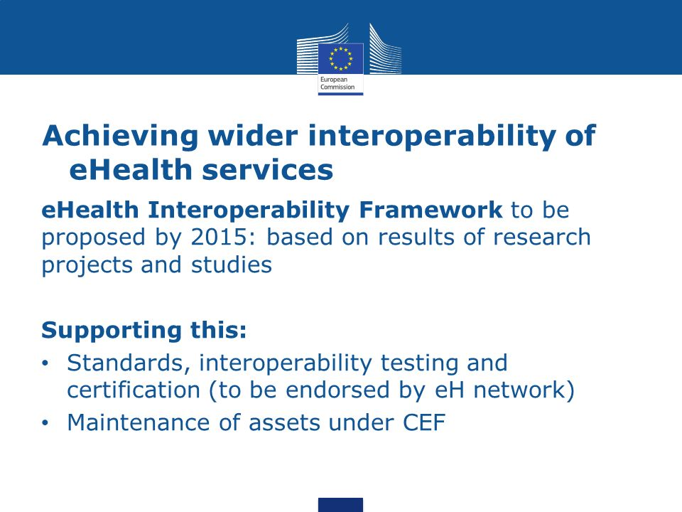 Achieving wider interoperability of eHealth services eHealth Interoperability Framework to be proposed by 2015: based on results of research projects and studies Supporting this: Standards, interoperability testing and certification (to be endorsed by eH network) Maintenance of assets under CEF