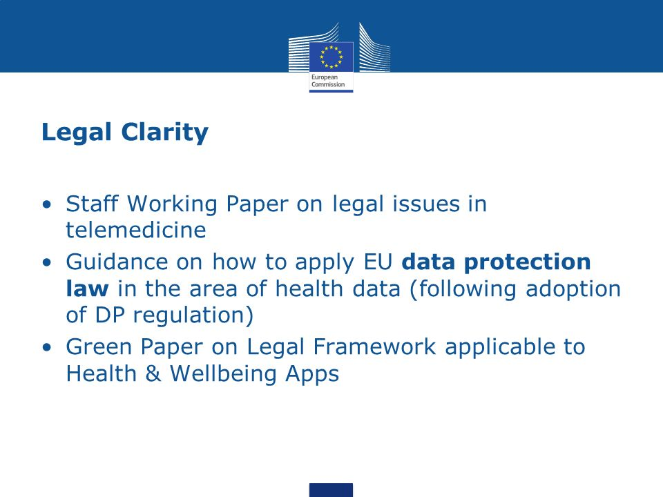 Legal Clarity Staff Working Paper on legal issues in telemedicine Guidance on how to apply EU data protection law in the area of health data (following adoption of DP regulation) Green Paper on Legal Framework applicable to Health & Wellbeing Apps