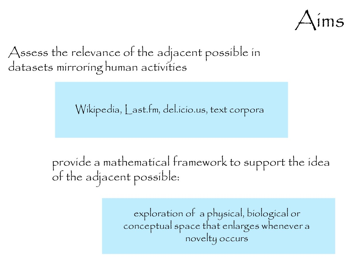 Aims provide a mathematical framework to support the idea of the adjacent possible: Assess the relevance of the adjacent possible in datasets mirroring human activities exploration of a physical, biological or conceptual space that enlarges whenever a novelty occurs Wikipedia, Last.fm, del.icio.us, text corpora