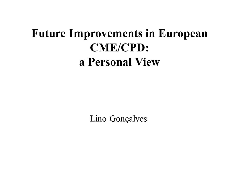 Future Improvements in European CME/CPD: a Personal View Lino Gonçalves