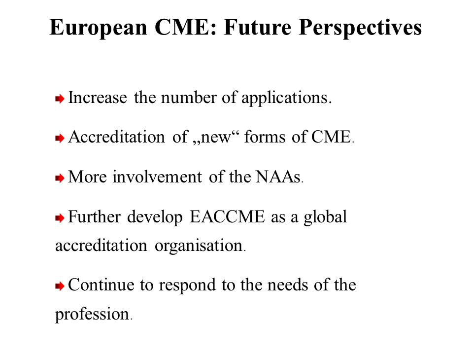 Increase the number of applications. Accreditation of new forms of CME. More involvement of the NAAs. Further develop EACCME as a global accreditation