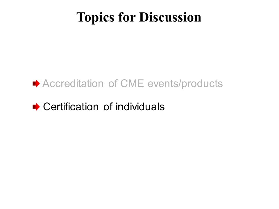 Topics for Discussion Accreditation of CME events/products Certification of individuals