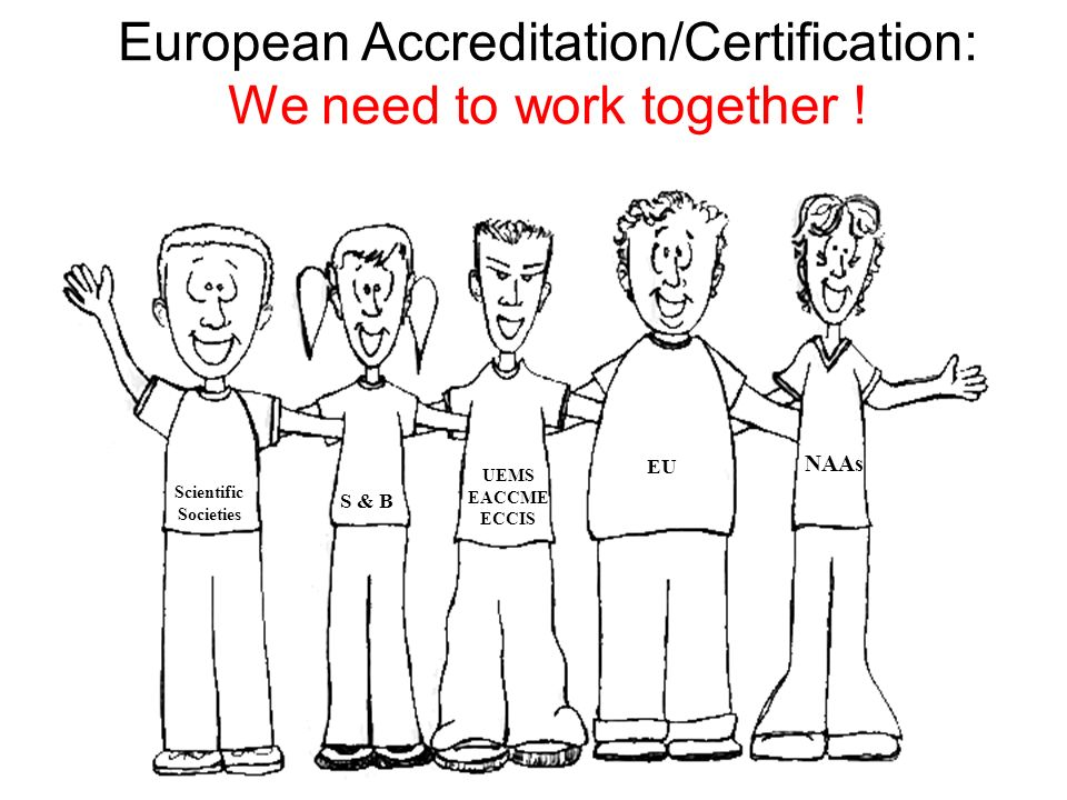 European Accreditation/Certification: We need to work together ! S & B UEMS EACCME ECCIS Scientific Societies EU NAAs