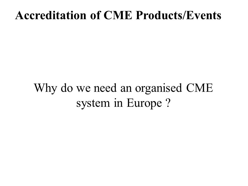 Accreditation of CME Products/Events Why do we need an organised CME system in Europe ?