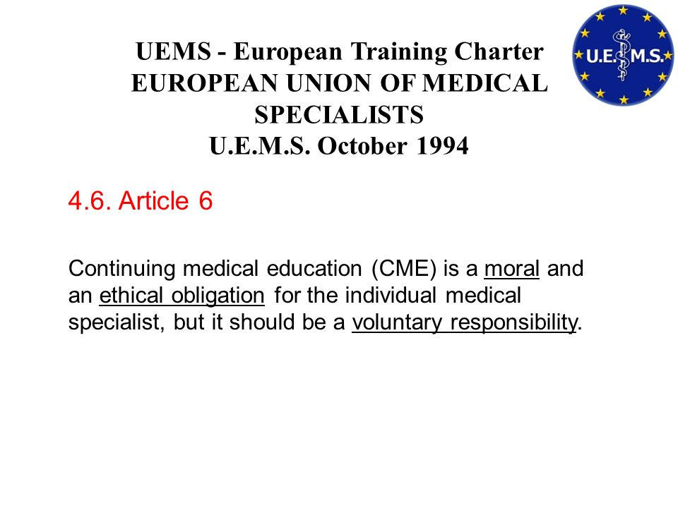 UEMS - European Training Charter EUROPEAN UNION OF MEDICAL SPECIALISTS U.E.M.S. October 1994 4.6. Article 6 Continuing medical education (CME) is a mo