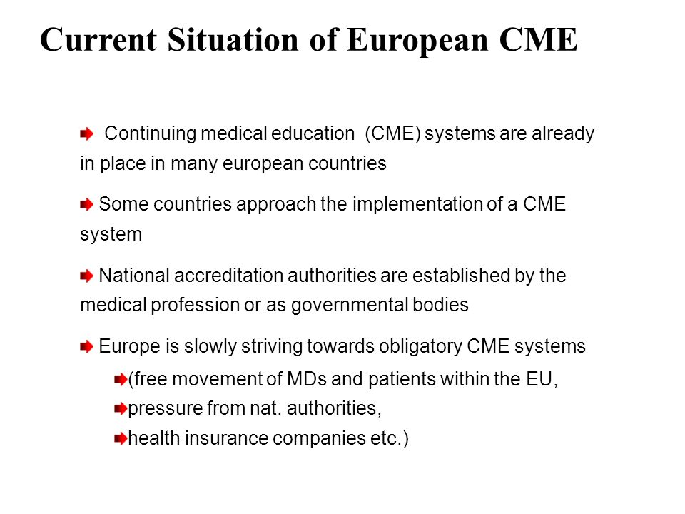 Current Situation of European CME Continuing medical education (CME) systems are already in place in many european countries Some countries approach t