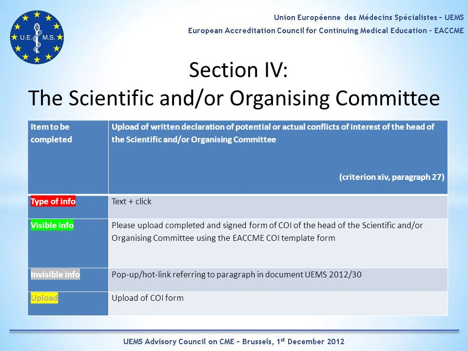 Section IV: The Scientific and/or Organising Committee Item to be completed Upload of written declaration of potential or actual conflicts of interest of the head of the Scientific and/or Organising Committee (criterion xiv, paragraph 27) Type of infoText + click Visible info Please upload completed and signed form of COI of the head of the Scientific and/or Organising Committee using the EACCME COI template form Invisible infoPop-up/hot-link referring to paragraph in document UEMS 2012/30 UploadUpload of COI form
