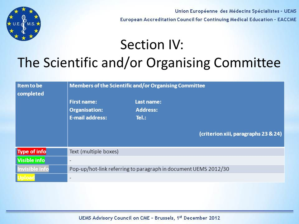 Section IV: The Scientific and/or Organising Committee Item to be completed Members of the Scientific and/or Organising Committee First name: Last name: Organisation: Address: E-mail address: Tel.: (criterion xiii, paragraphs 23 & 24) Type of infoText (multiple boxes) Visible info- Invisible infoPop-up/hot-link referring to paragraph in document UEMS 2012/30 Upload-
