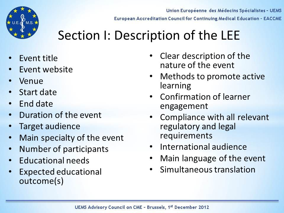 Section I: Description of the LEE Event title Event website Venue Start date End date Duration of the event Target audience Main specialty of the event Number of participants Educational needs Expected educational outcome(s) Clear description of the nature of the event Methods to promote active learning Confirmation of learner engagement Compliance with all relevant regulatory and legal requirements International audience Main language of the event Simultaneous translation