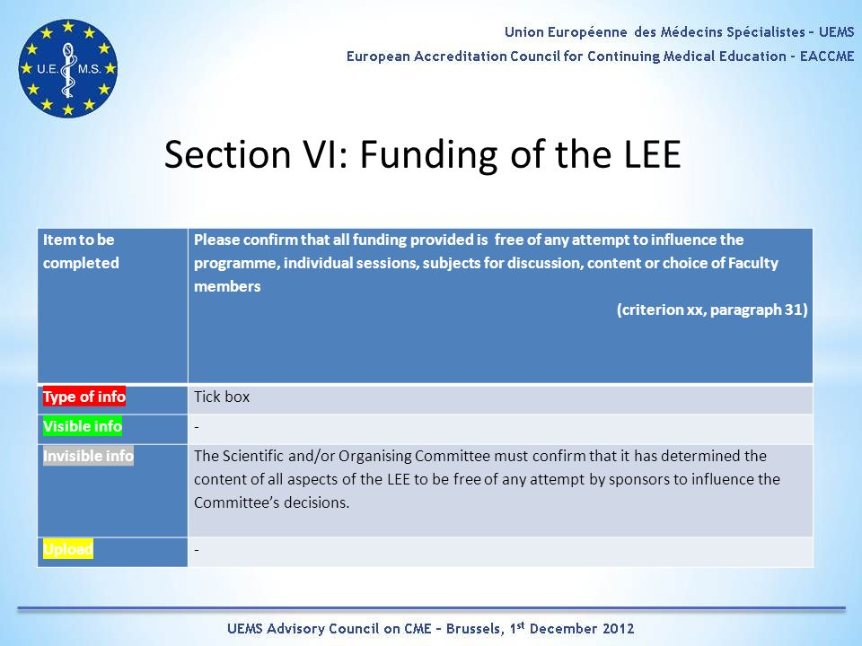 Section VI: Funding of the LEE Item to be completed Please confirm that all funding provided is free of any attempt to influence the programme, individual sessions, subjects for discussion, content or choice of Faculty members (criterion xx, paragraph 31) Type of infoTick box Visible info- Invisible info The Scientific and/or Organising Committee must confirm that it has determined the content of all aspects of the LEE to be free of any attempt by sponsors to influence the Committees decisions.