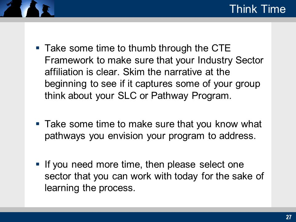 27 Think Time Take some time to thumb through the CTE Framework to make sure that your Industry Sector affiliation is clear. Skim the narrative at the