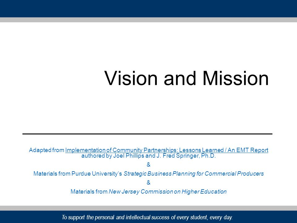 To support the personal and intellectual success of every student, every day. Vision and Mission Adapted from Implementation of Community Partnerships