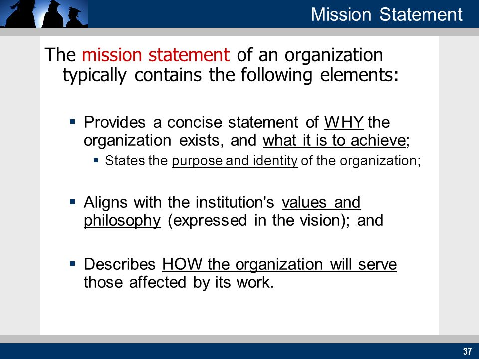 37 Mission Statement The mission statement of an organization typically contains the following elements: Provides a concise statement of WHY the organ