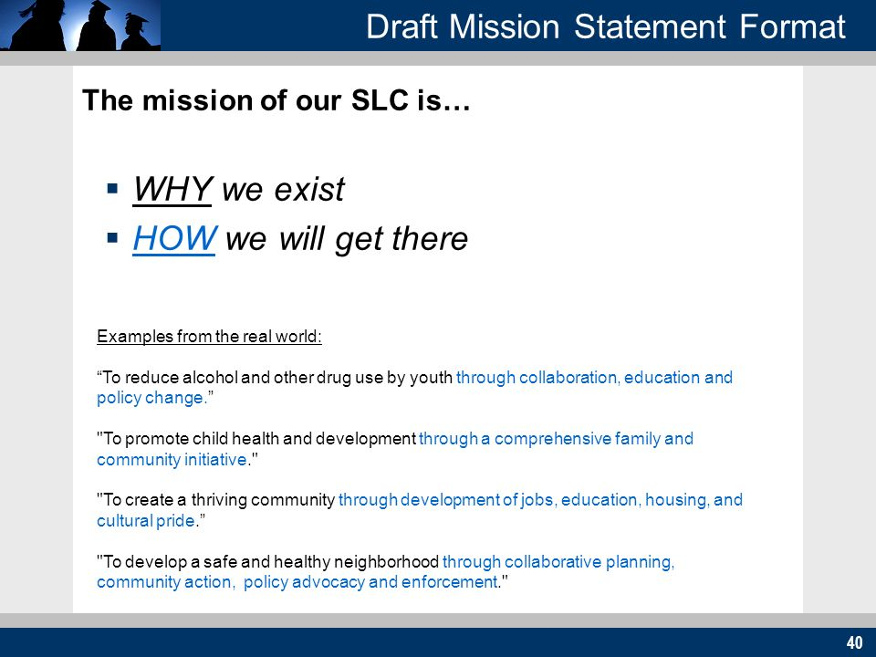 40 Draft Mission Statement Format The mission of our SLC is… WHY we exist HOW we will get there Examples from the real world: To reduce alcohol and ot