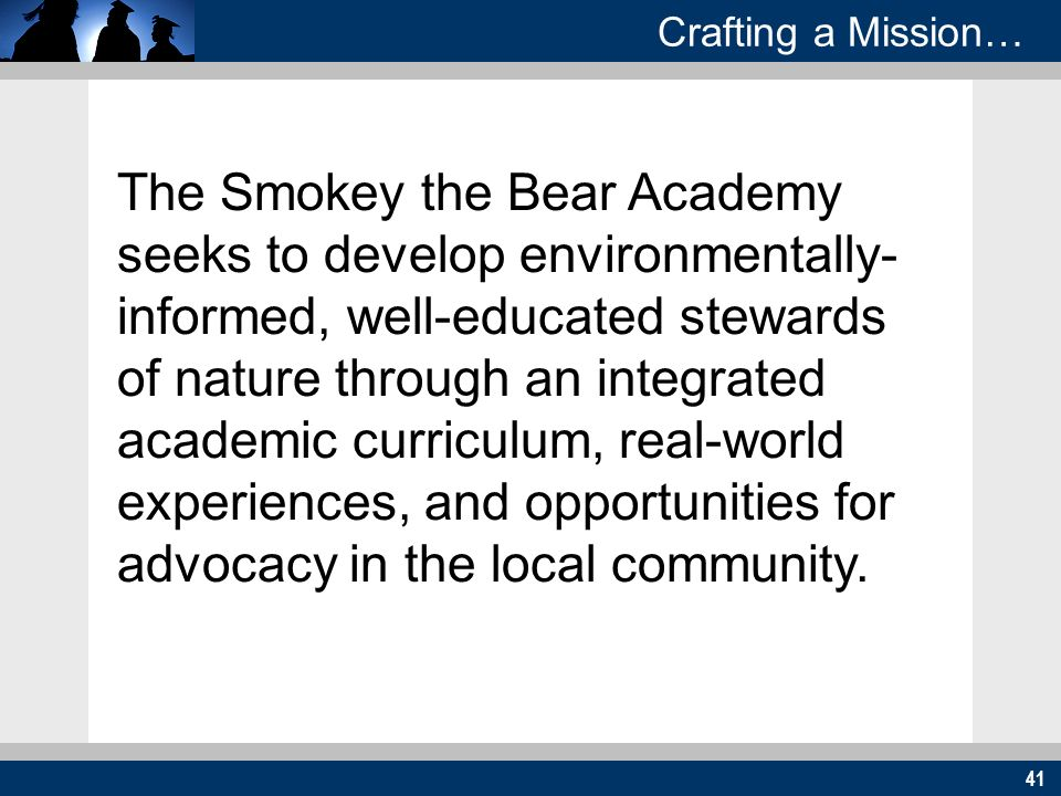 41 Crafting a Mission… The Smokey the Bear Academy seeks to develop environmentally- informed, well-educated stewards of nature through an integrated academic curriculum, real-world experiences, and opportunities for advocacy in the local community.