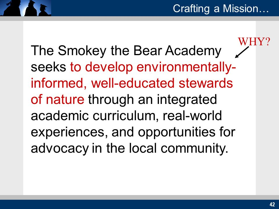 42 Crafting a Mission… The Smokey the Bear Academy seeks to develop environmentally- informed, well-educated stewards of nature through an integrated