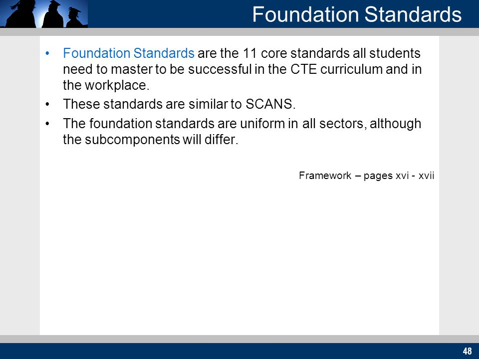 48 Foundation Standards Foundation Standards are the 11 core standards all students need to master to be successful in the CTE curriculum and in the workplace.