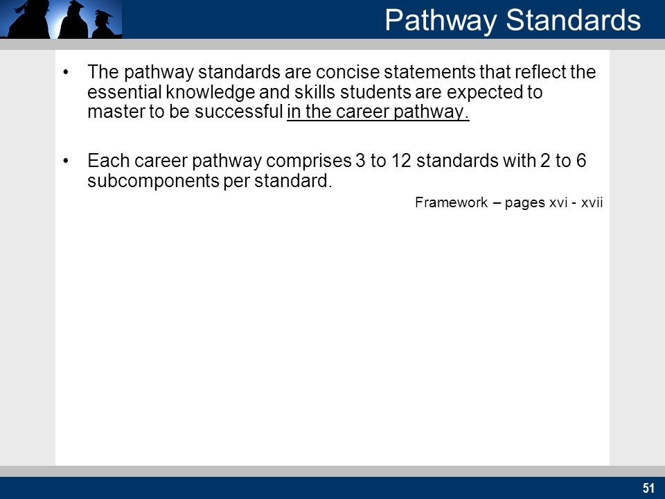 51 Pathway Standards The pathway standards are concise statements that reflect the essential knowledge and skills students are expected to master to be successful in the career pathway.