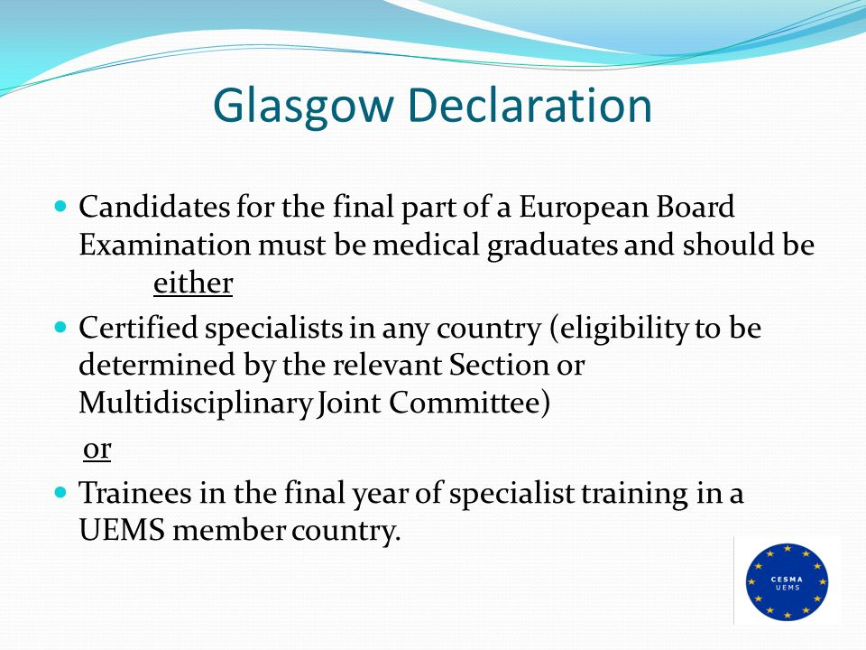 Glasgow Declaration Candidates for the final part of a European Board Examination must be medical graduates and should be either Certified specialists