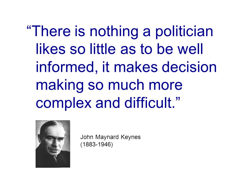 There is nothing a politician likes so little as to be well informed, it makes decision making so much more complex and difficult. John Maynard Keynes