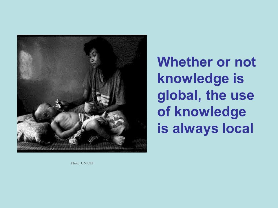 Whether or not knowledge is global, the use of knowledge is always local Photo: UNICEF