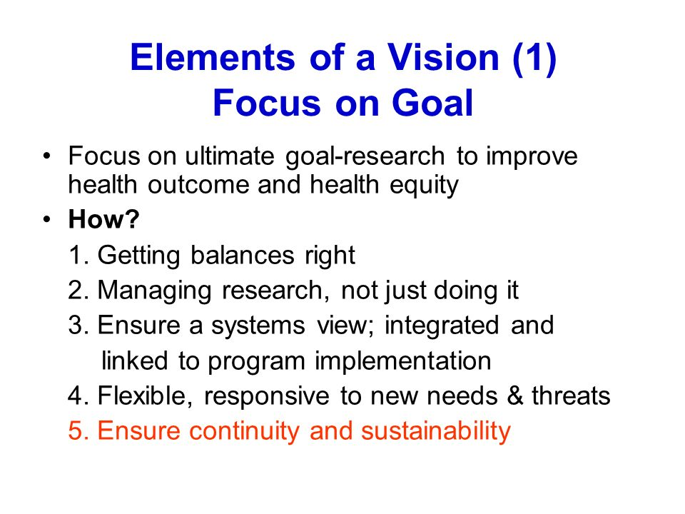 Elements of a Vision (1) Focus on Goal Focus on ultimate goal-research to improve health outcome and health equity How? 1. Getting balances right 2. M