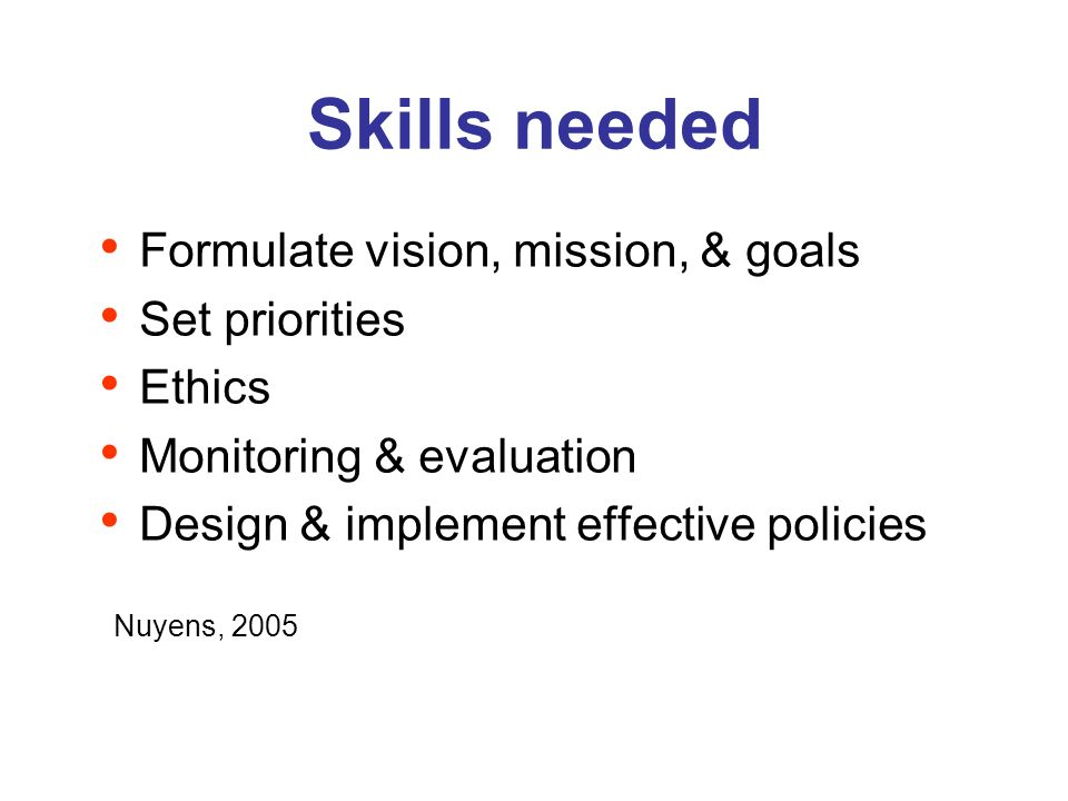 Skills needed Formulate vision, mission, & goals Set priorities Ethics Monitoring & evaluation Design & implement effective policies Nuyens, 2005
