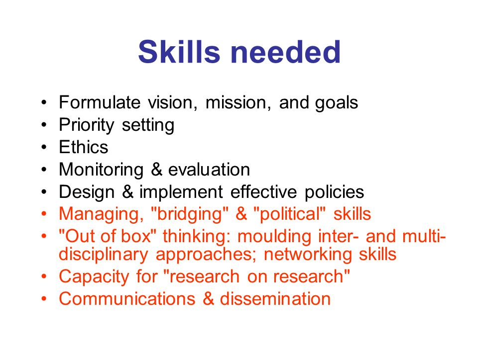 Skills needed Formulate vision, mission, and goals Priority setting Ethics Monitoring & evaluation Design & implement effective policies Managing,