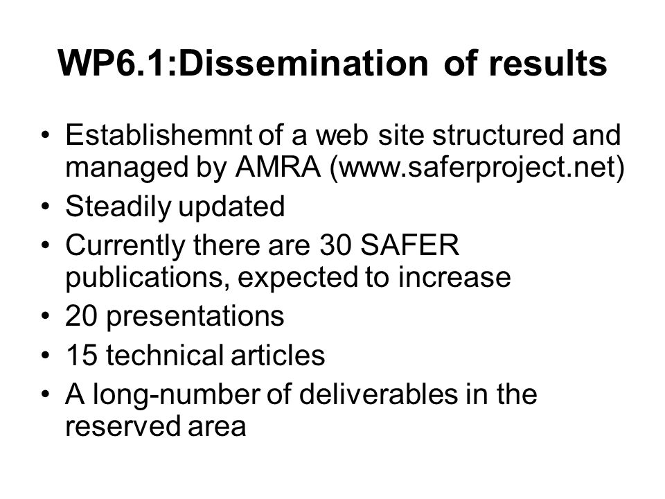 WP6.1:Dissemination of results Establishemnt of a web site structured and managed by AMRA (www.saferproject.net) Steadily updated Currently there are 30 SAFER publications, expected to increase 20 presentations 15 technical articles A long-number of deliverables in the reserved area