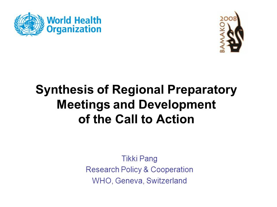 Synthesis of Regional Preparatory Meetings and Development of the Call to Action Tikki Pang Research Policy & Cooperation WHO, Geneva, Switzerland