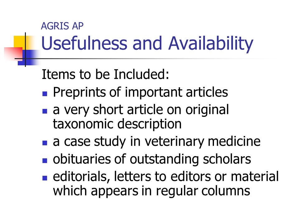 AGRIS AP Usefulness and Availability Items to be Included: Preprints of important articles a very short article on original taxonomic description a case study in veterinary medicine obituaries of outstanding scholars editorials, letters to editors or material which appears in regular columns