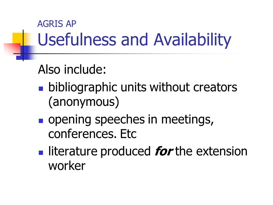 AGRIS AP Usefulness and Availability Also include: bibliographic units without creators (anonymous) opening speeches in meetings, conferences.