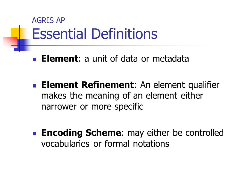AGRIS AP Essential Definitions Element: a unit of data or metadata Element Refinement: An element qualifier makes the meaning of an element either narrower or more specific Encoding Scheme: may either be controlled vocabularies or formal notations