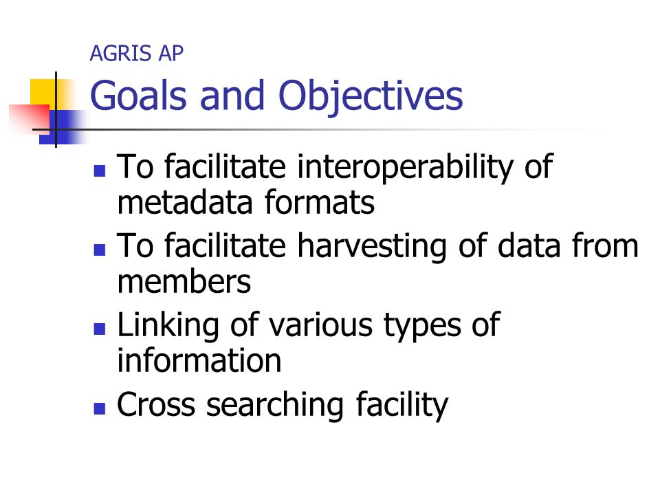 AGRIS AP Goals and Objectives To facilitate interoperability of metadata formats To facilitate harvesting of data from members Linking of various types of information Cross searching facility