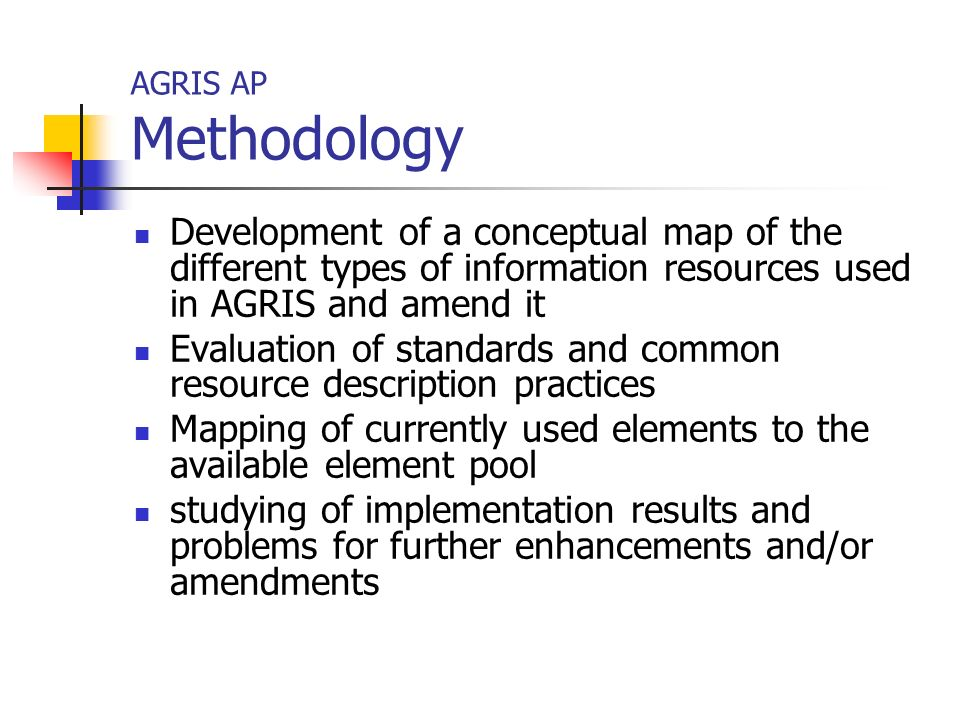 AGRIS AP Methodology Development of a conceptual map of the different types of information resources used in AGRIS and amend it Evaluation of standards and common resource description practices Mapping of currently used elements to the available element pool studying of implementation results and problems for further enhancements and/or amendments