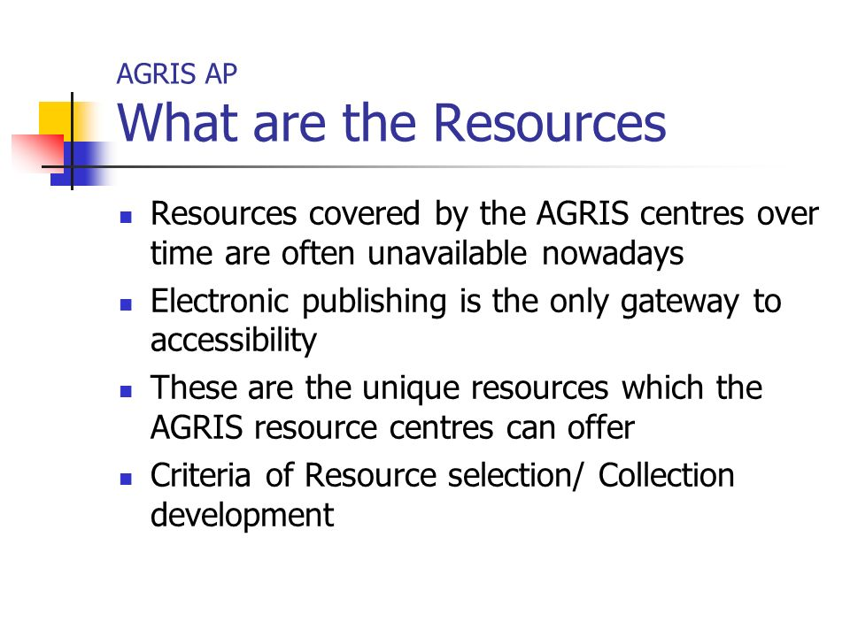 AGRIS AP What are the Resources Resources covered by the AGRIS centres over time are often unavailable nowadays Electronic publishing is the only gateway to accessibility These are the unique resources which the AGRIS resource centres can offer Criteria of Resource selection/ Collection development