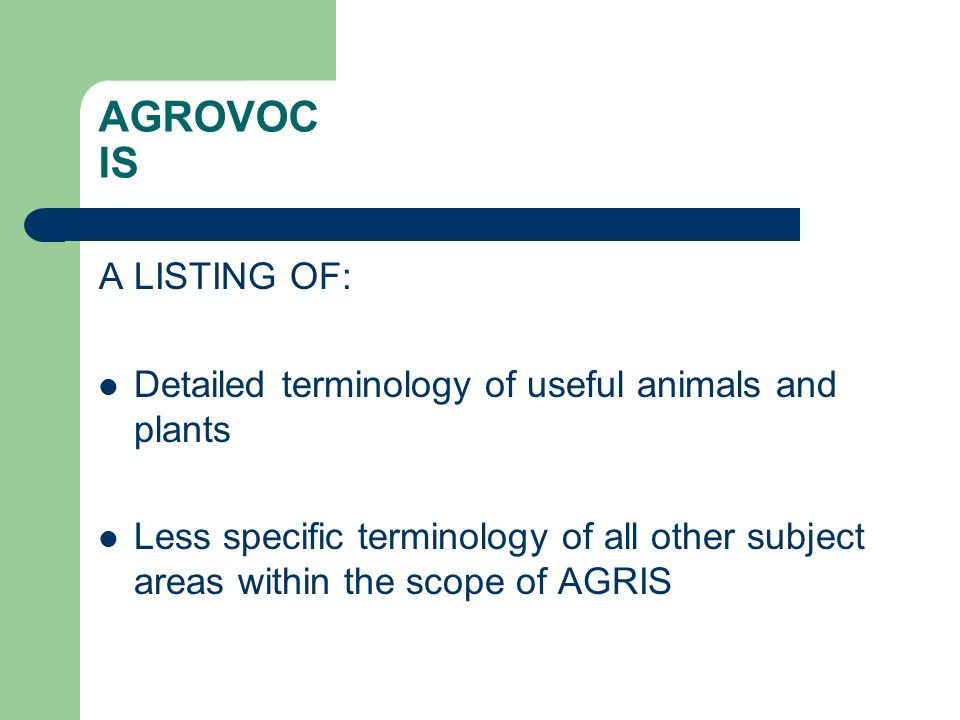 AGROVOC IS A LISTING OF: Detailed terminology of useful animals and plants Less specific terminology of all other subject areas within the scope of AGRIS