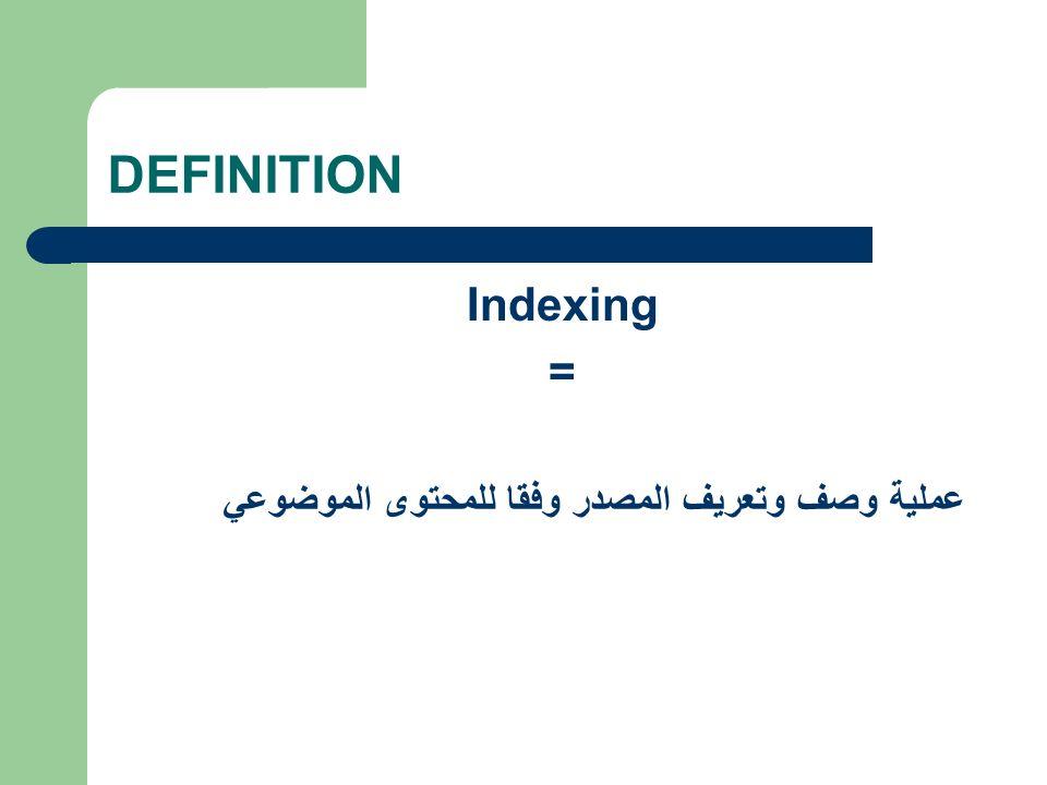 DEFINITION Indexing = عملية وصف وتعريف المصدر وفقا للمحتوى الموضوعي