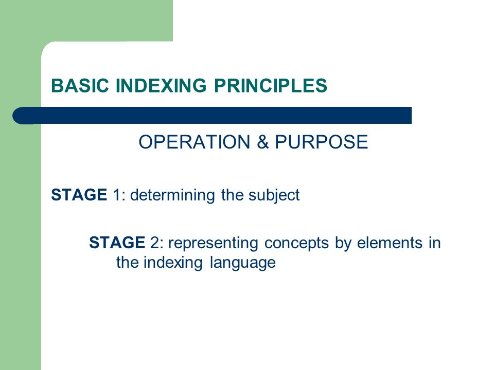 BASIC INDEXING PRINCIPLES OPERATION & PURPOSE STAGE 1: determining the subject STAGE 2: representing concepts by elements in the indexing language